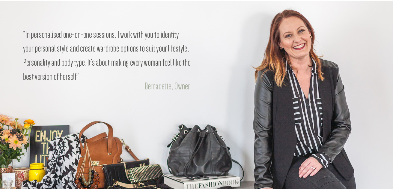 In personalised one-on-one sessions, I work with you to identity your personal style and create wardrobe options to suit your lifestyle, Personality and body type. It's about making every woman feel like the best version of herself. Bernadette, Owner.